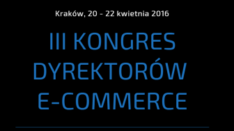 III Kongres Dyrektorów E-commerce – beyond channels, już 20-22 kwietnia, w Krakowie
